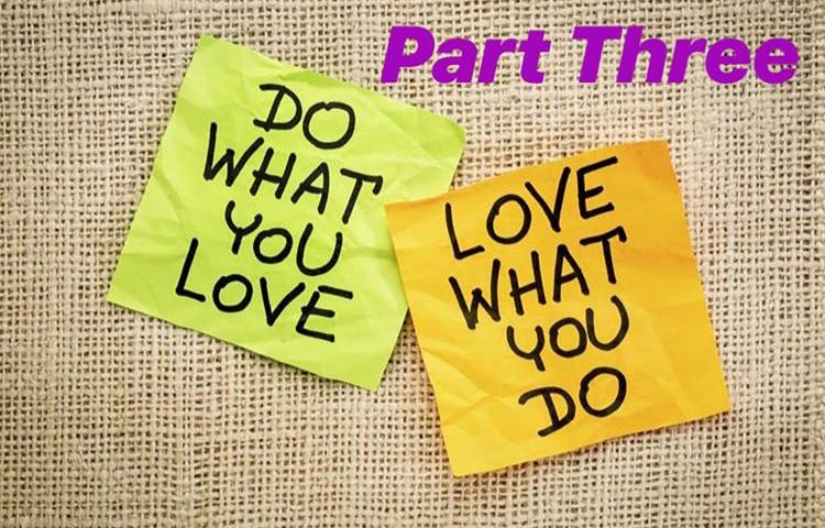 Do What You Love & Love What You Do — Part Three